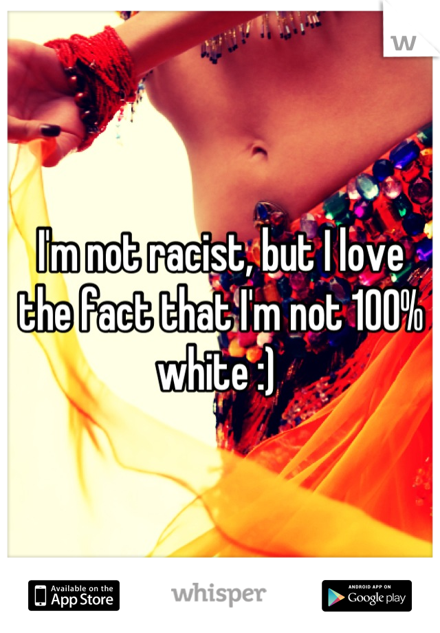 I'm not racist, but I love the fact that I'm not 100% white :)