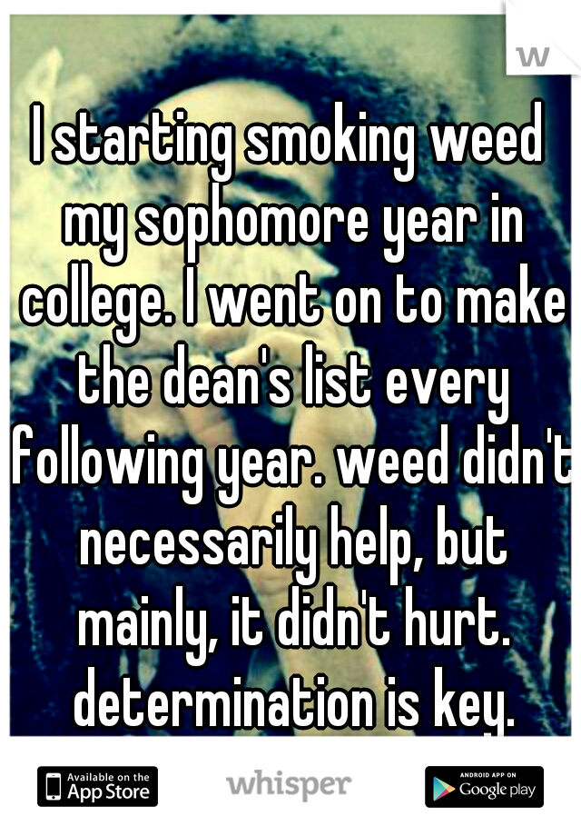 I starting smoking weed my sophomore year in college. I went on to make the dean's list every following year. weed didn't necessarily help, but mainly, it didn't hurt. determination is key.