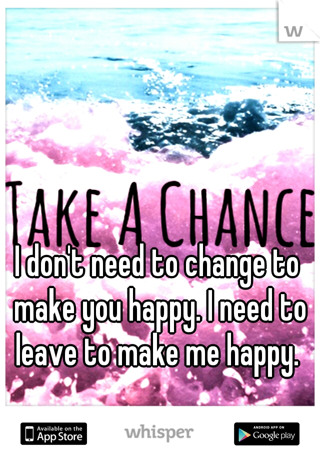 I don't need to change to make you happy. I need to leave to make me happy.