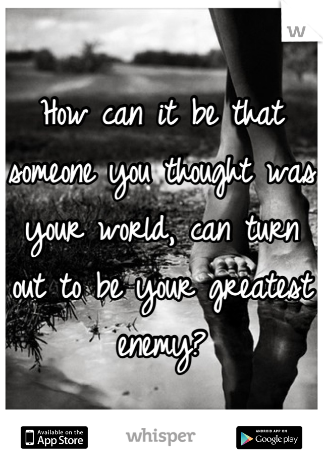 How can it be that someone you thought was your world, can turn out to be your greatest enemy?
