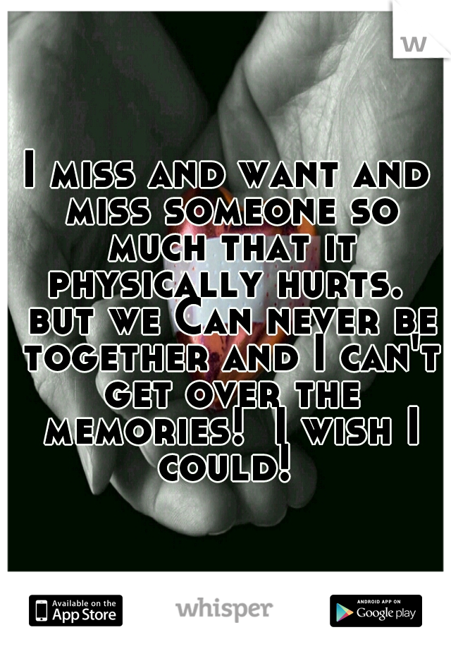 I miss and want and miss someone so much that it physically hurts.  but we Can never be together and I can't get over the memories!  I wish I could!