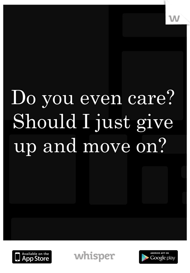 Do you even care? Should I just give up and move on?