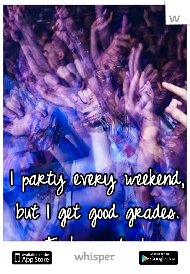 I party every weekend, but I get good grades. Fuck society,!✌