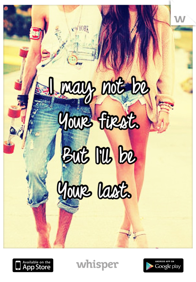 I may not be Your first.  But I'll be  Your last.