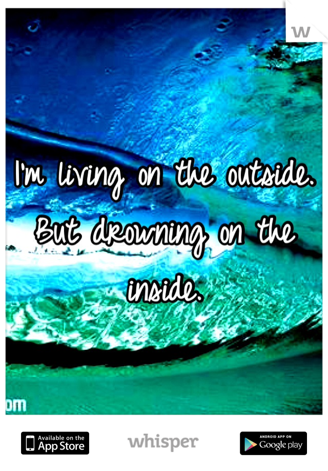 I'm living on the outside. But drowning on the inside.