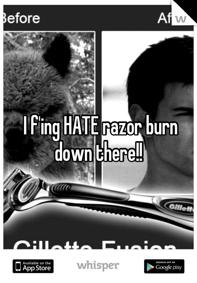 I f'ing HATE razor burn down there!!