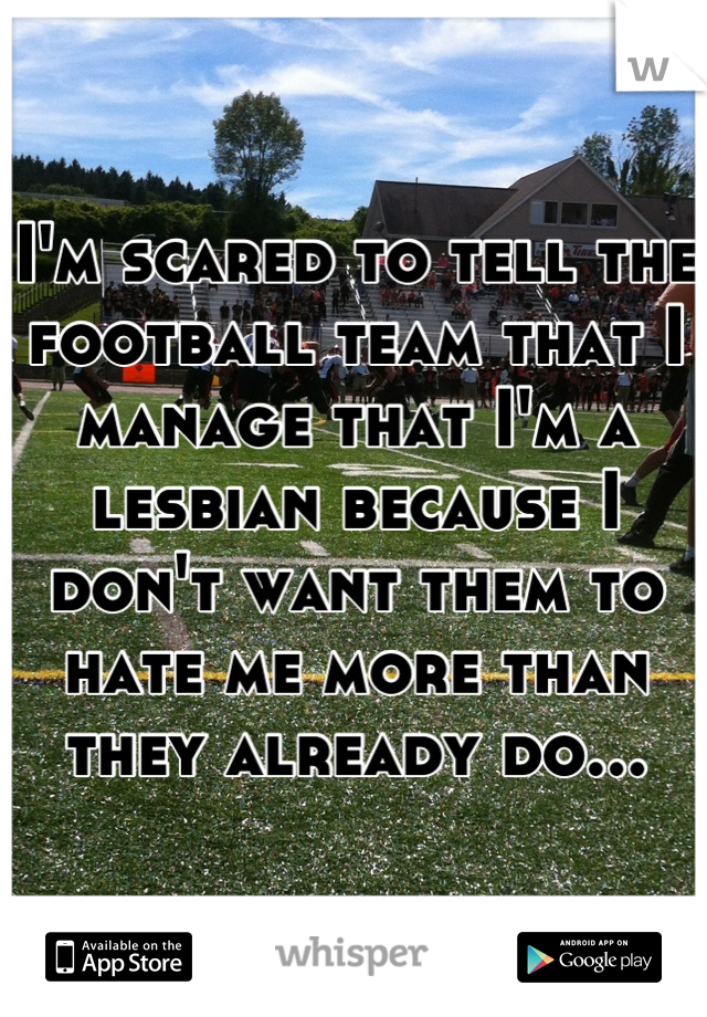 I'm scared to tell the football team that I manage that I'm a lesbian because I don't want them to hate me more than they already do...