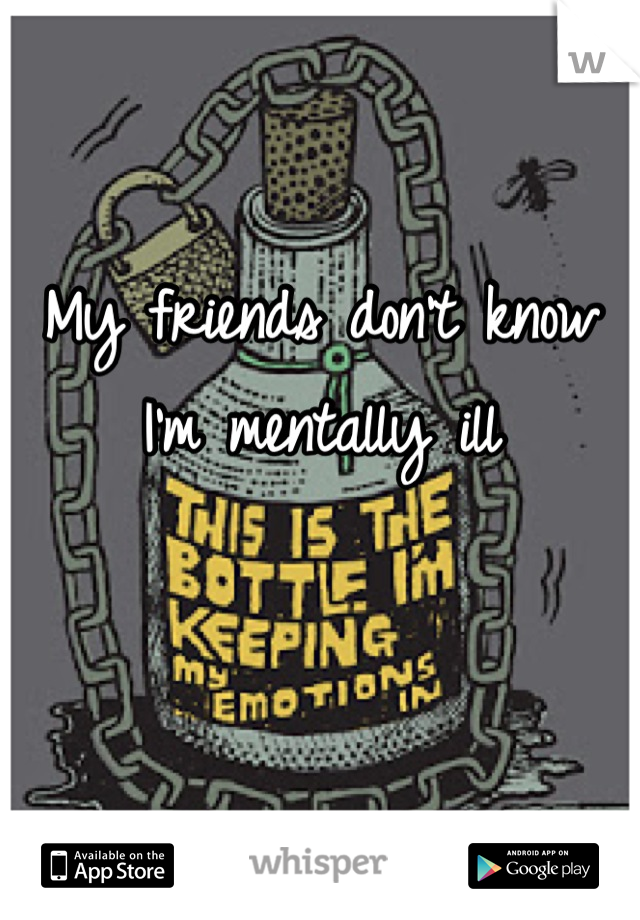 My friends don't know I'm mentally ill