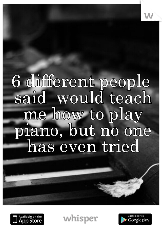 6 different people said  would teach me how to play piano, but no one has even tried