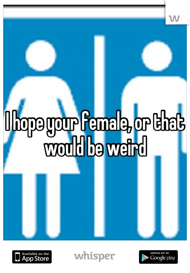 I hope your female, or that would be weird