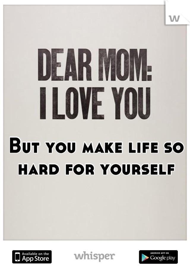 But you make life so hard for yourself