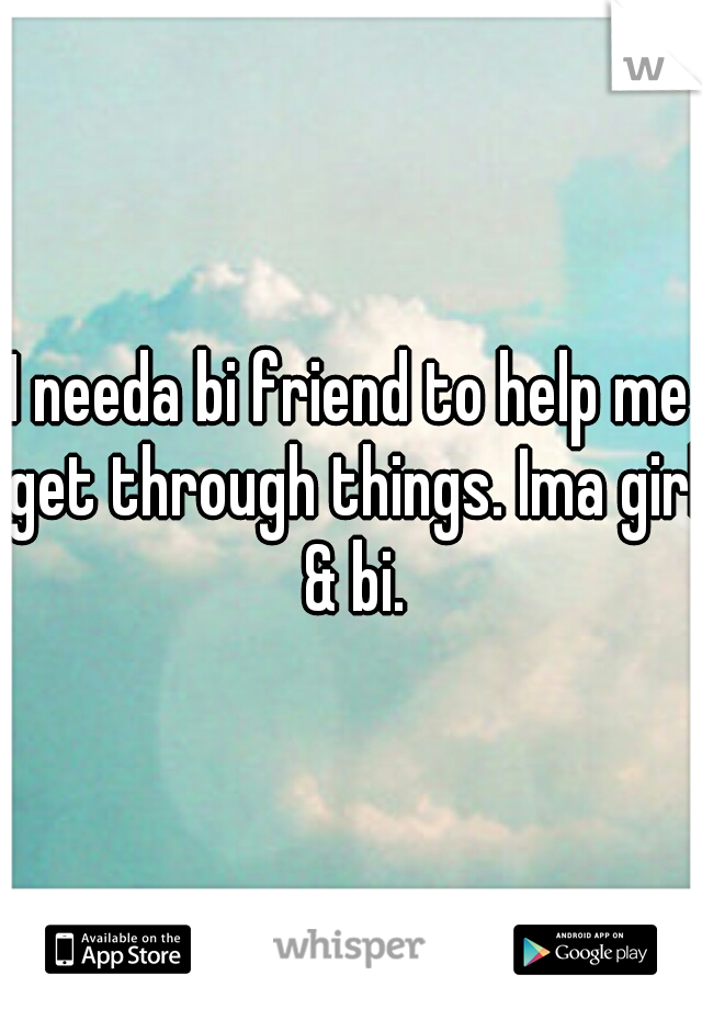 I needa bi friend to help me get through things. Ima girl & bi.