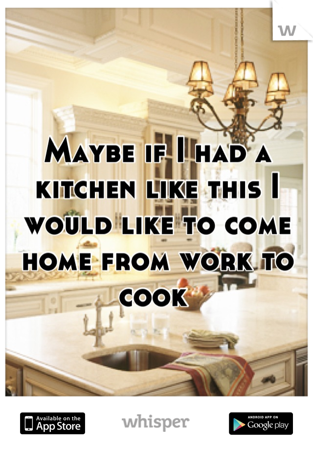 Maybe if I had a kitchen like this I would like to come home from work to cook