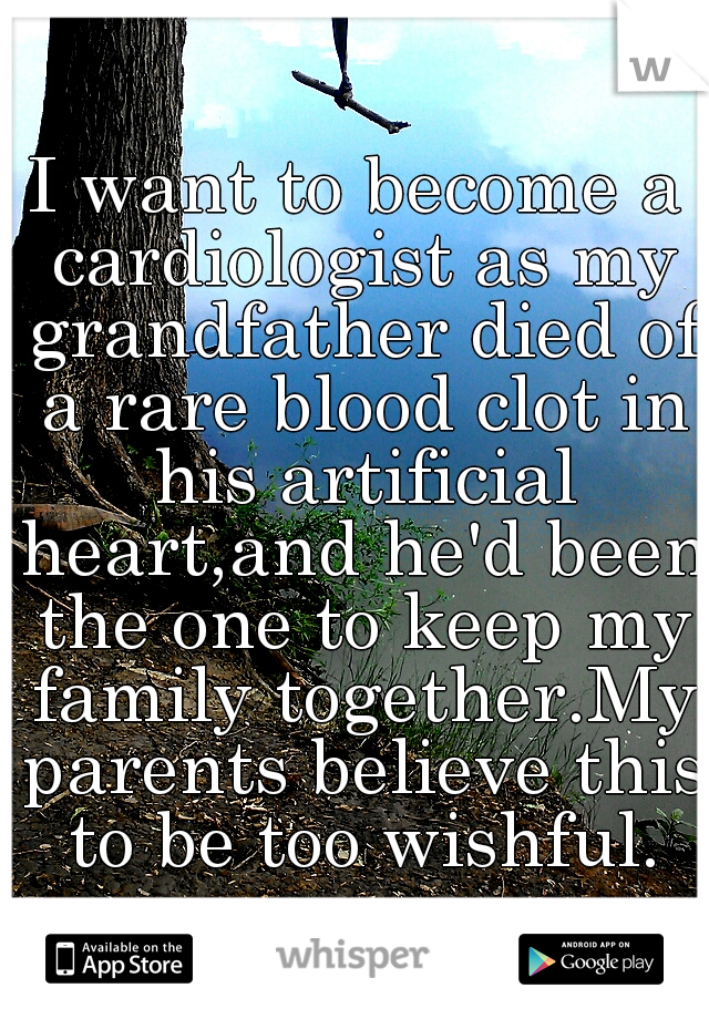 I want to become a cardiologist as my grandfather died of a rare blood clot in his artificial heart,and he'd been the one to keep my family together.My parents believe this to be too wishful.