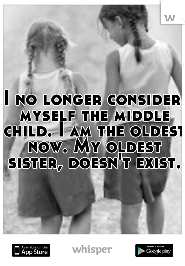 I no longer consider myself the middle child. I am the oldest now. My oldest sister, doesn't exist.