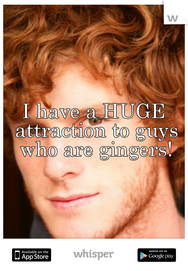 I have a HUGE attraction to guys who are gingers!