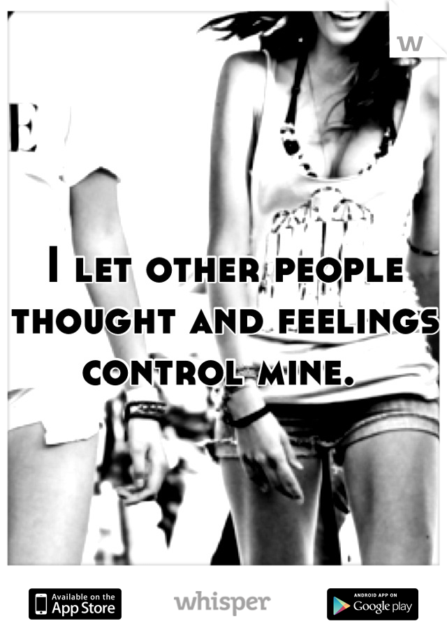 I let other people thought and feelings control mine.