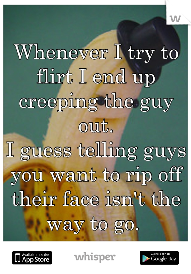 Whenever I try to flirt I end up creeping the guy out.  I guess telling guys you want to rip off their face isn't the way to go.