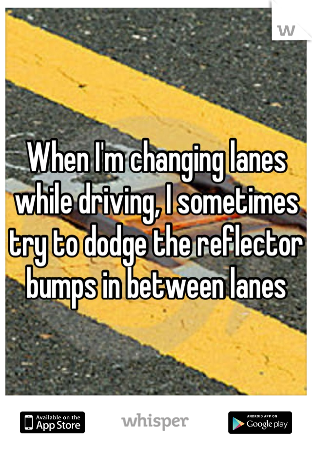 When I'm changing lanes while driving, I sometimes try to dodge the reflector bumps in between lanes