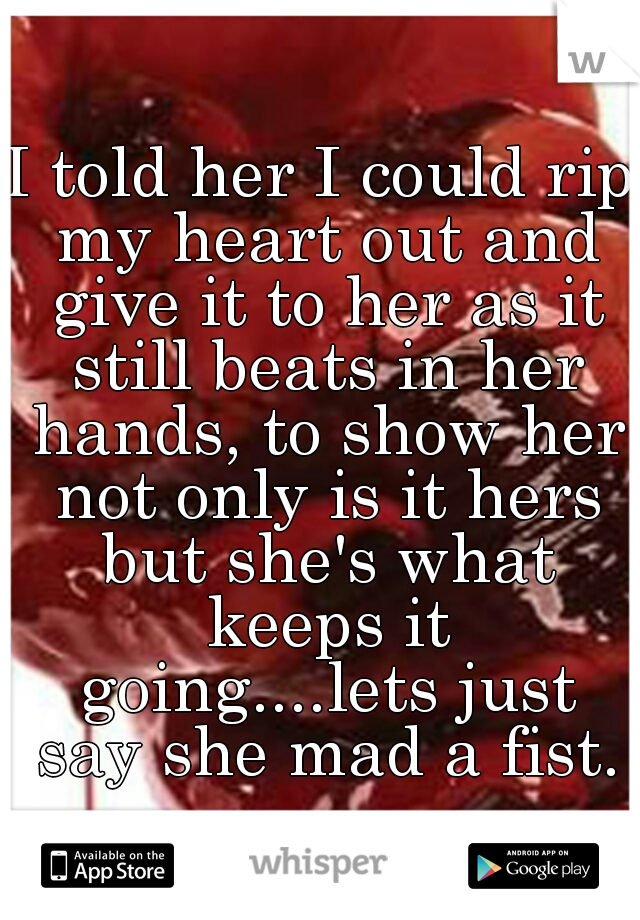 I told her I could rip my heart out and give it to her as it still beats in her hands, to show her not only is it hers but she's what keeps it going....lets just say she mad a fist.