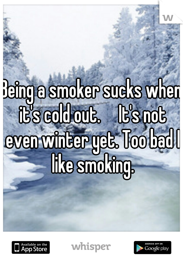 Being a smoker sucks when it's cold out.  It's not even winter yet. Too bad I like smoking.
