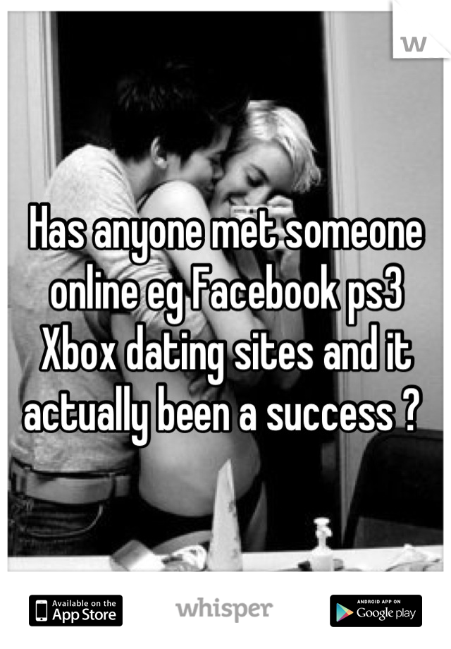Has anyone met someone online eg Facebook ps3 Xbox dating sites and it actually been a success ?