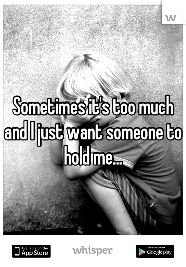 Sometimes it's too much and I just want someone to hold me...