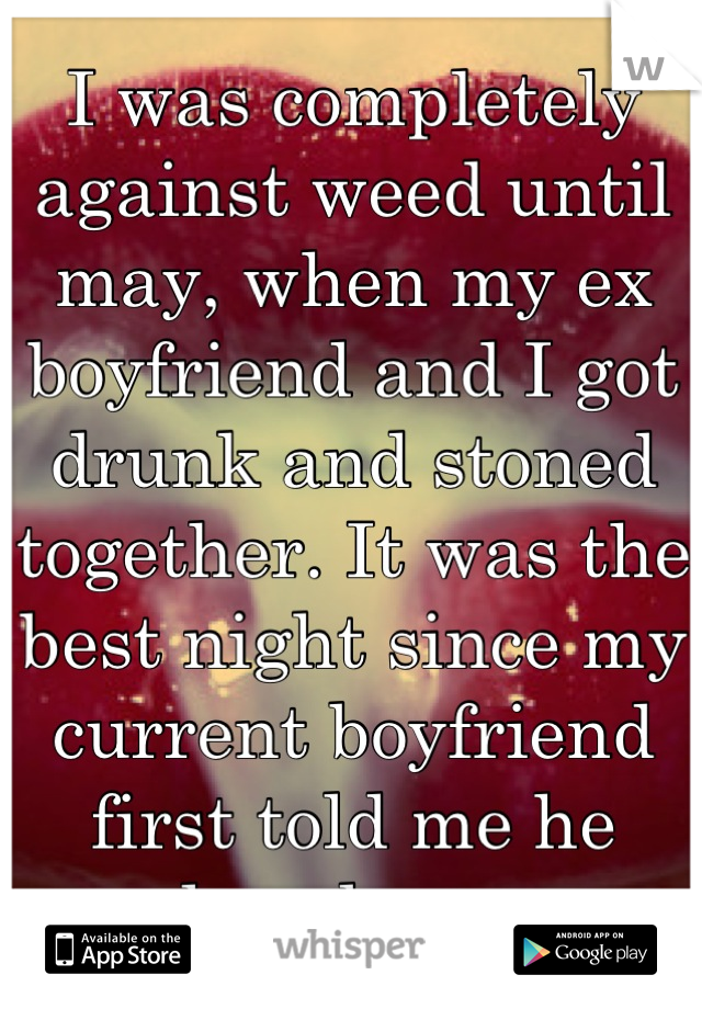 I was completely against weed until may, when my ex boyfriend and I got drunk and stoned together. It was the best night since my current boyfriend first told me he loved me.