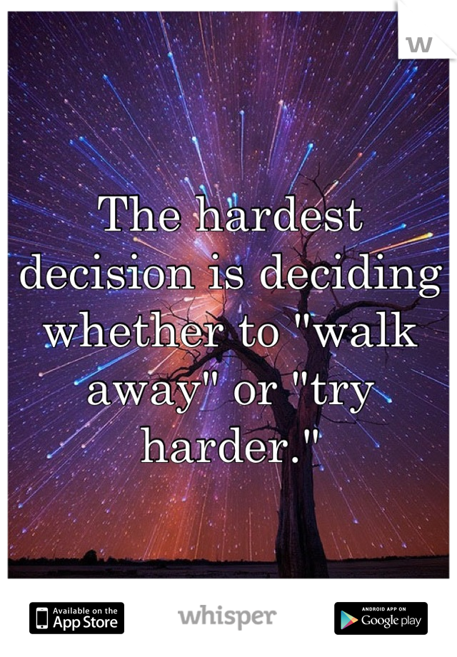 """The hardest decision is deciding whether to """"walk away"""" or """"try harder."""""""