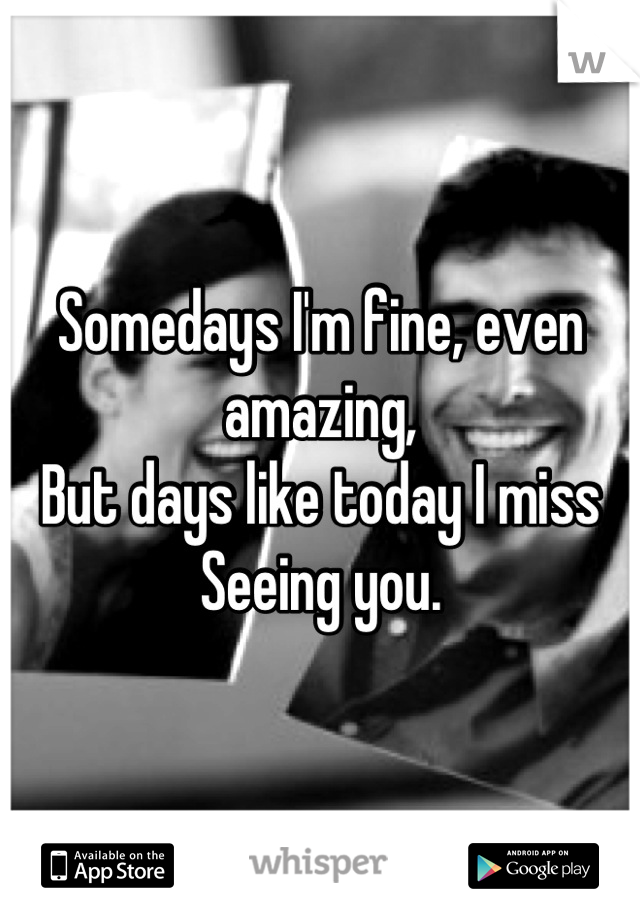 Somedays I'm fine, even amazing, But days like today I miss  Seeing you.