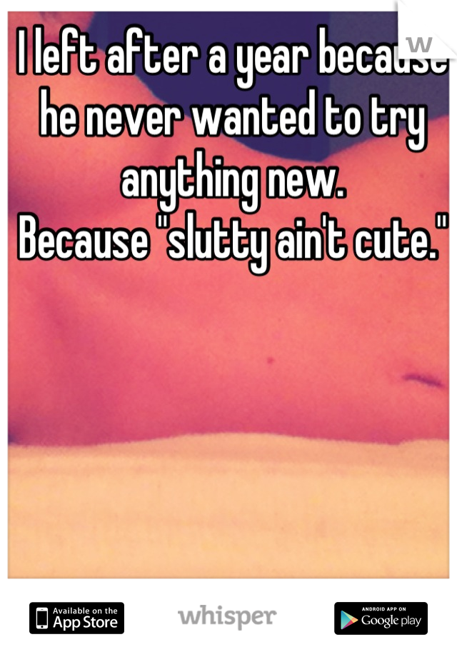 """I left after a year because he never wanted to try anything new.  Because """"slutty ain't cute."""""""