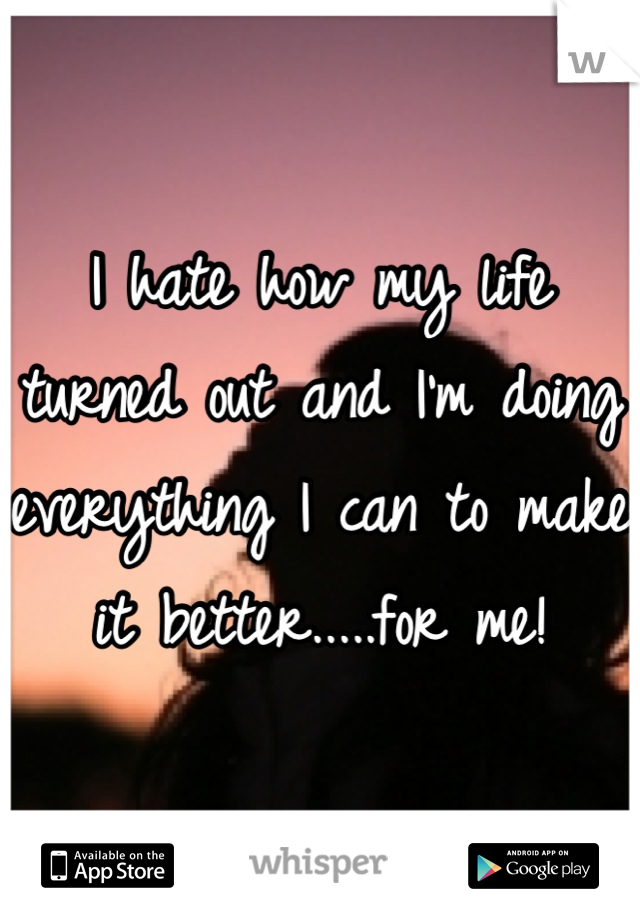 I hate how my life turned out and I'm doing everything I can to make it better.....for me!