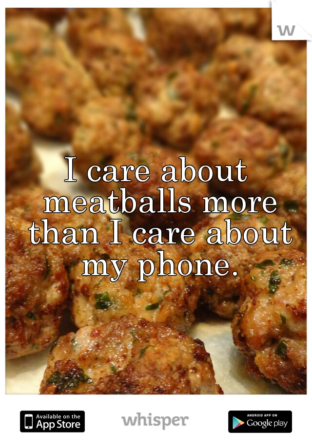 I care about meatballs more than I care about my phone.