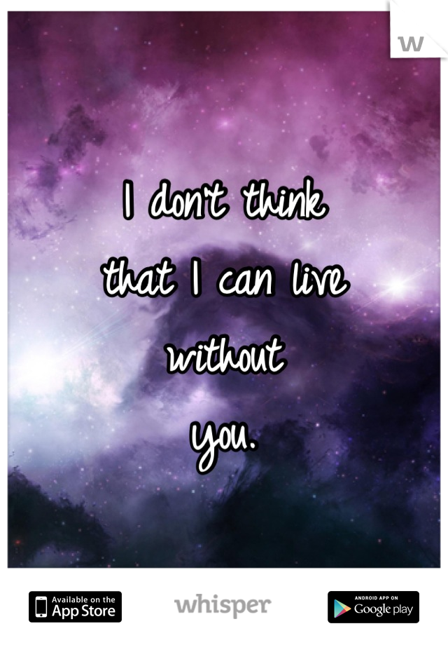 I don't think  that I can live without  you.