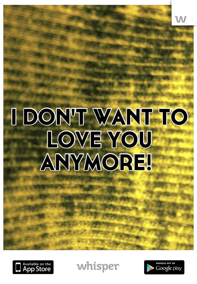 I DON'T WANT TO LOVE YOU ANYMORE!