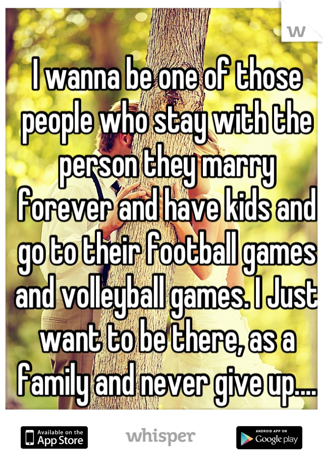 I wanna be one of those people who stay with the person they marry forever and have kids and go to their football games and volleyball games. I Just want to be there, as a family and never give up....