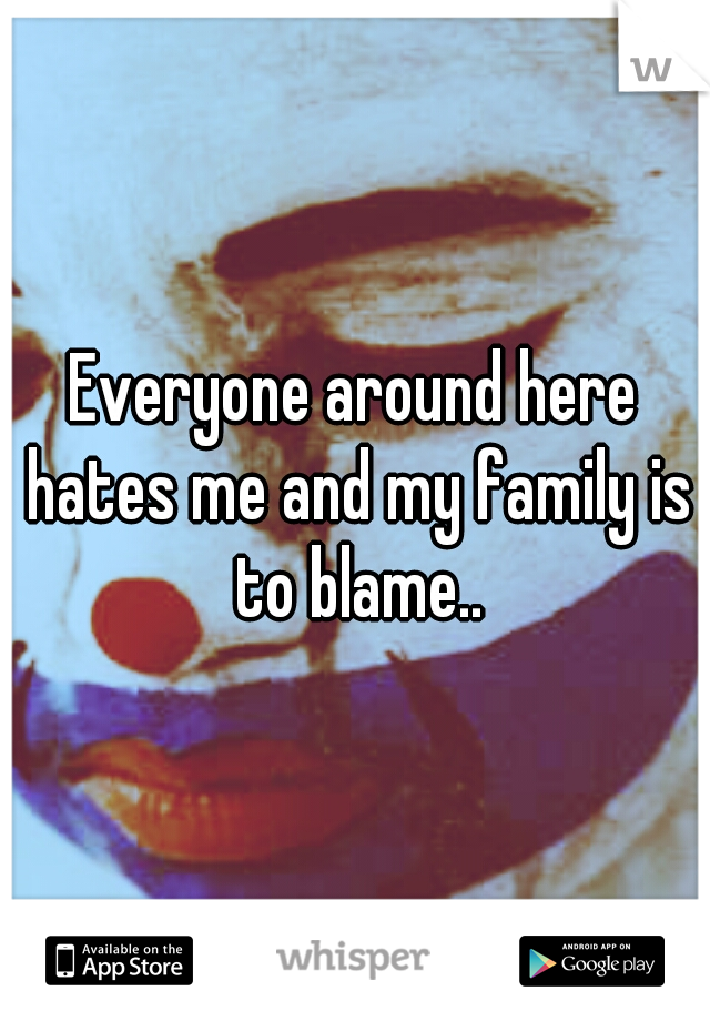 Everyone around here hates me and my family is to blame..