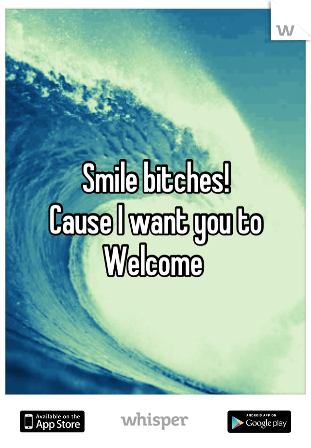 Smile bitches!  Cause I want you to  Welcome