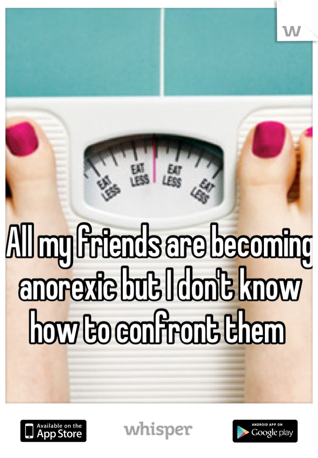 All my friends are becoming anorexic but I don't know how to confront them