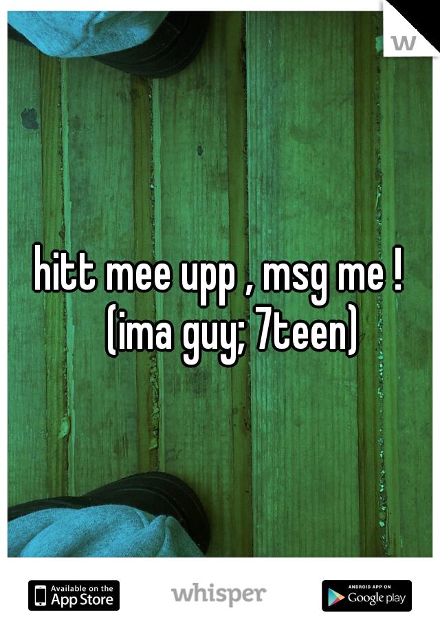 hitt mee upp , msg me !  (ima guy; 7teen)