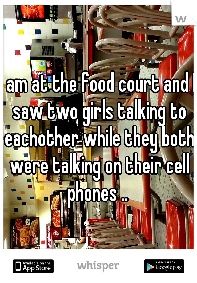 I am at the food court and I saw two girls talking to eachother while they both were talking on their cell phones ..