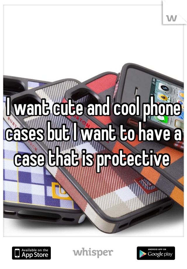 I want cute and cool phone cases but I want to have a case that is protective