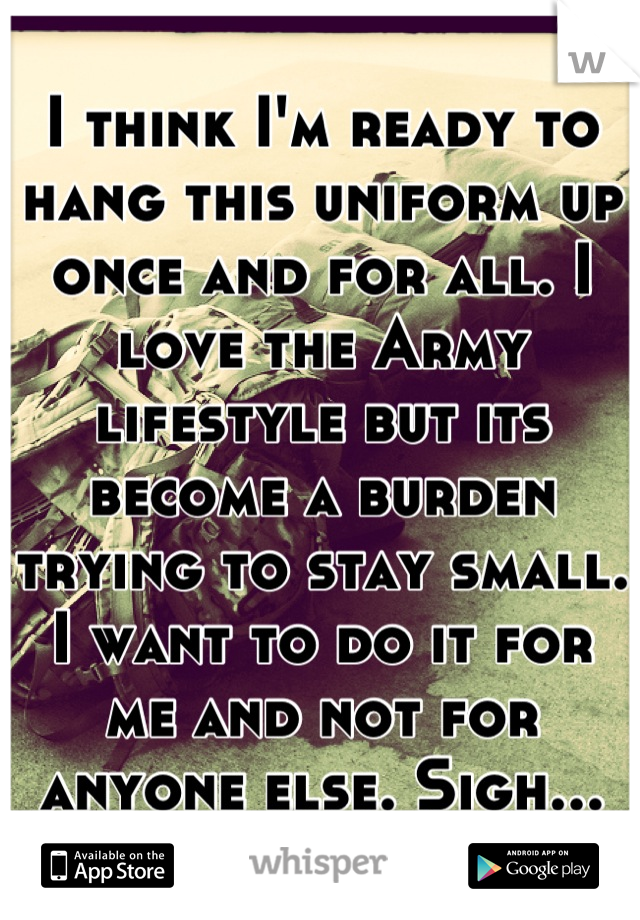 I think I'm ready to hang this uniform up once and for all. I love the Army lifestyle but its become a burden trying to stay small. I want to do it for me and not for anyone else. Sigh...