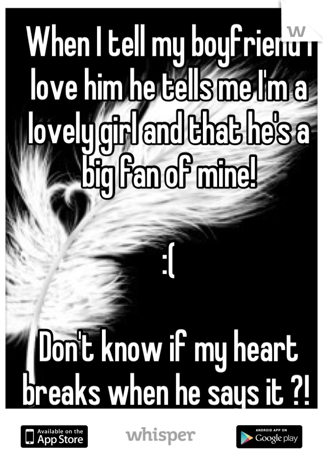 When I tell my boyfriend I love him he tells me I'm a lovely girl and that he's a big fan of mine!   :(  Don't know if my heart breaks when he says it ?!