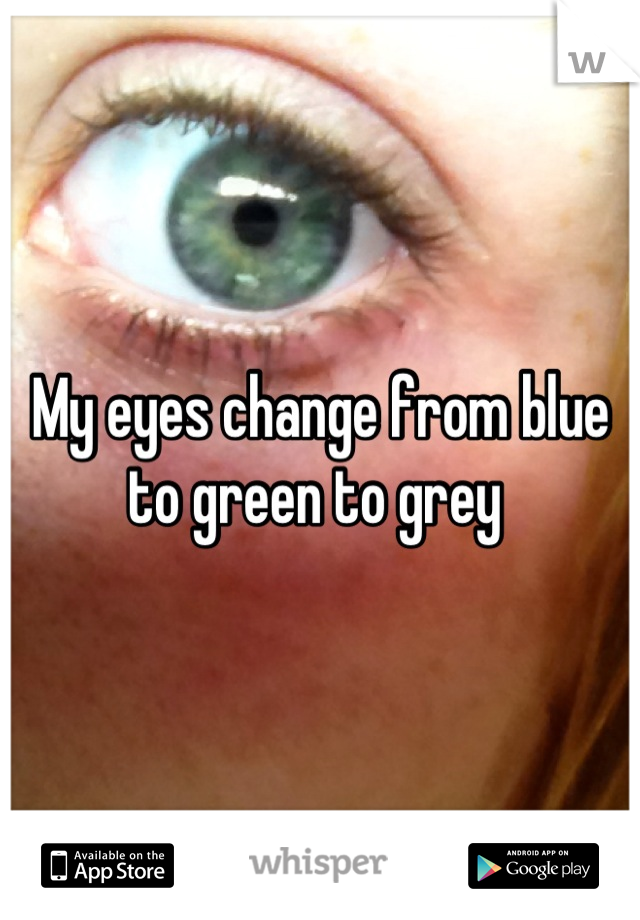 My eyes change from blue to green to grey
