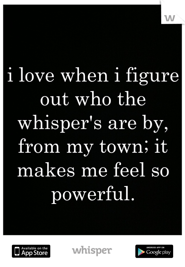 i love when i figure out who the whisper's are by, from my town; it makes me feel so powerful.