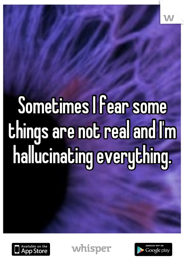 Sometimes I fear some things are not real and I'm hallucinating everything.