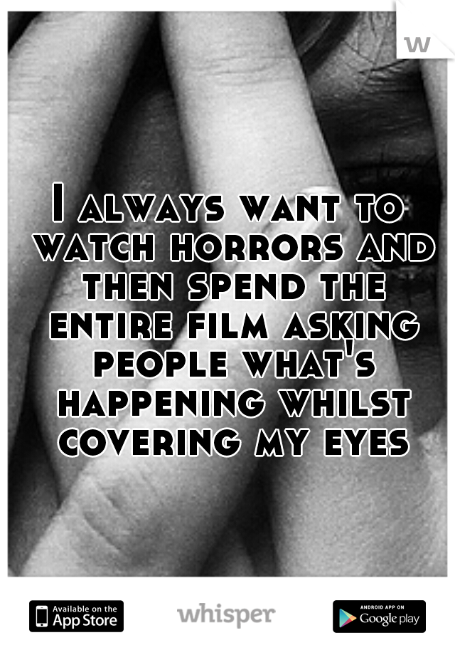 I always want to watch horrors and then spend the entire film asking people what's happening whilst covering my eyes