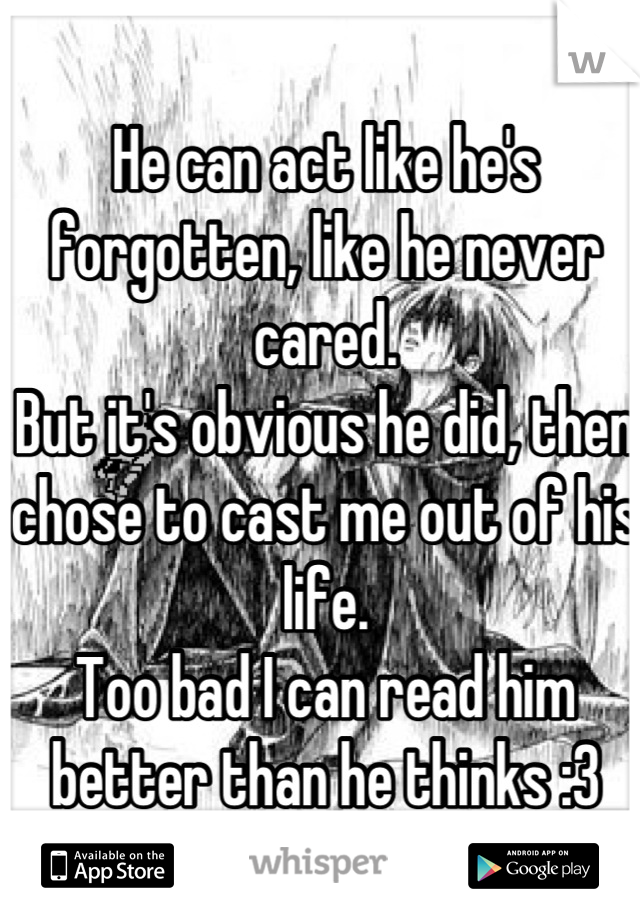 He can act like he's forgotten, like he never cared. But it's obvious he did, then chose to cast me out of his life. Too bad I can read him better than he thinks :3