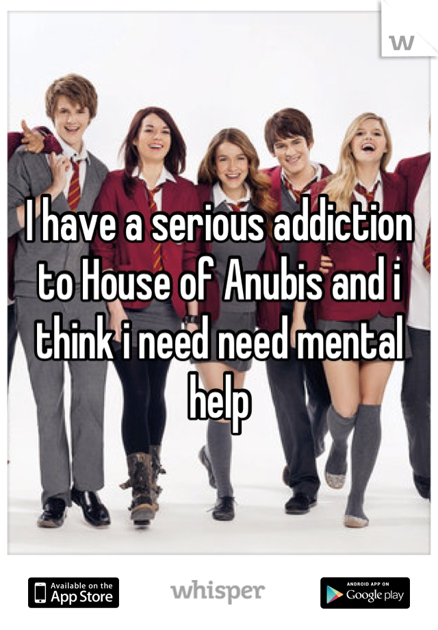 I have a serious addiction to House of Anubis and i think i need need mental help